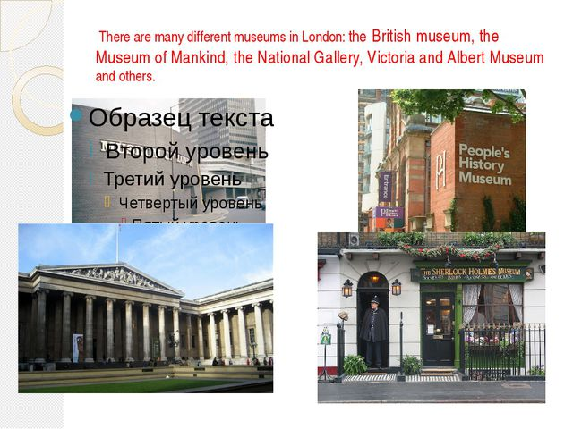 There are many different museums in London: the British museum, the Museum o...