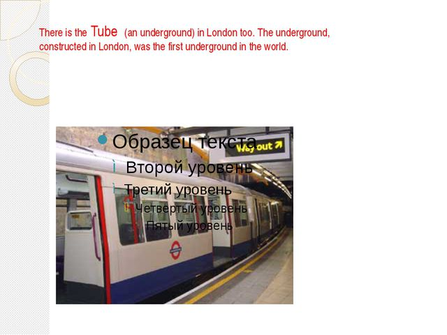There is the Tube (an underground) in London too. The underground, constructe...
