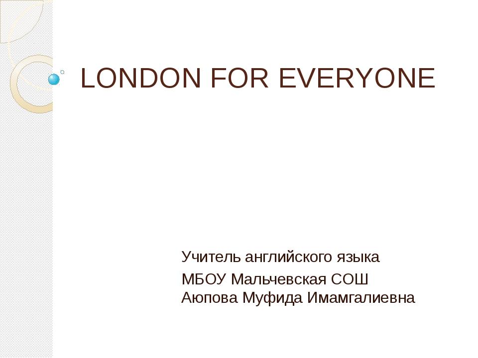 LONDON FOR EVERYONE Учитель английского языка МБОУ Мальчевская СОШ Аюпова Муф...