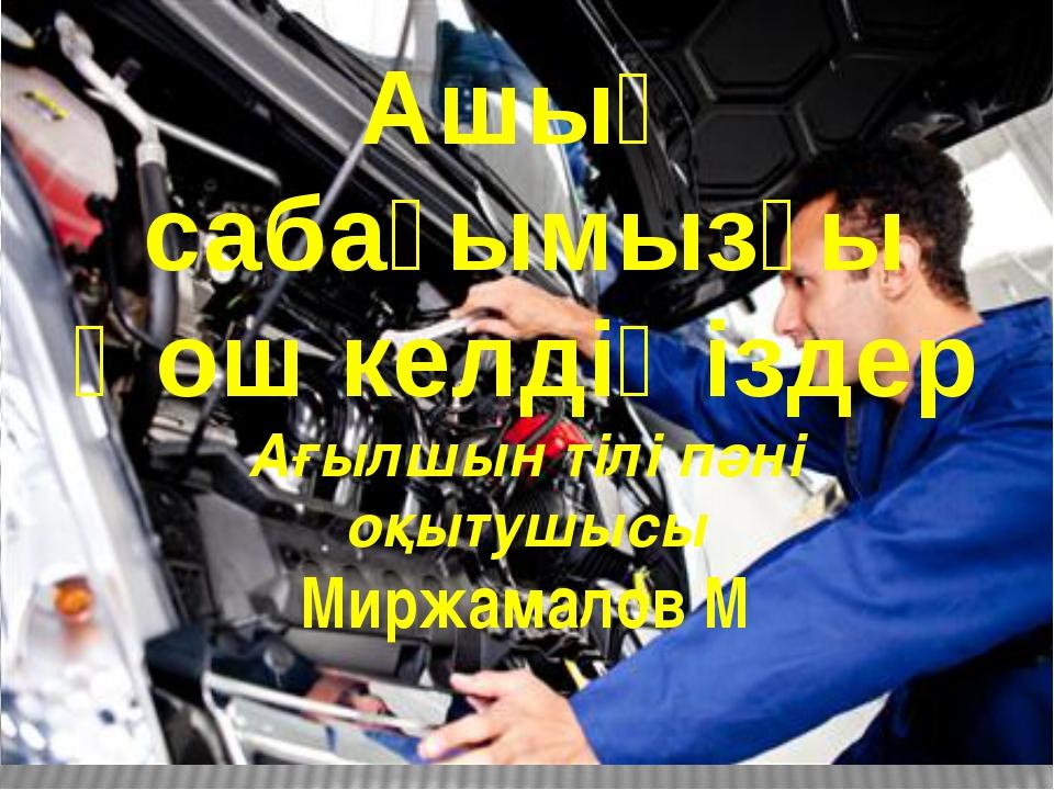 Ашық сабағымызғы Қош келдіңіздер Ағылшын тілі пәні оқытушысы Миржамалов М