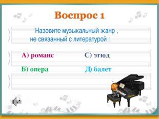 Назовите музыкальный жанр , не связанный с литературой : А) романс Б) опера