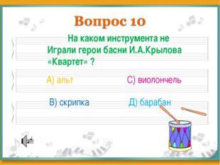 На каком инструмента не Играли герои басни И.А.Крылова «Квартет» ? А) альт В