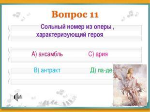 Сольный номер из оперы , характеризующий героя А) ансамбль В) антракт С) ари