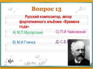 Русский композитор, автор фортепианного альбома «Времена года» А) М.П.Мусорг