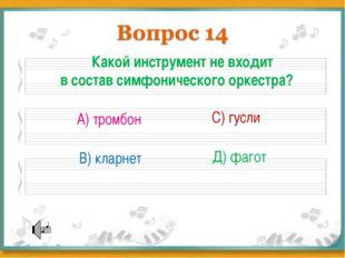 Какой инструмент не входит в состав симфонического оркестра? А) тромбон В) к