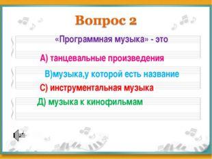 «Программная музыка» - это А) танцевальные произведения В)музыка,у которой ес