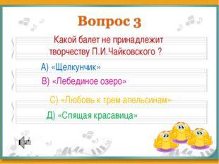 Какой балет не принадлежит творчеству П.И.Чайковского ? А) «Щелкунчик» В) «Л