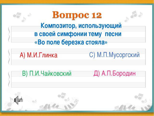 Композитор, использующий в своей симфонии тему песни «Во поле березка стояла...