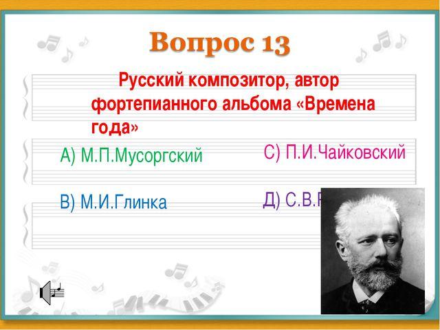 Русский композитор, автор фортепианного альбома «Времена года» А) М.П.Мусорг...