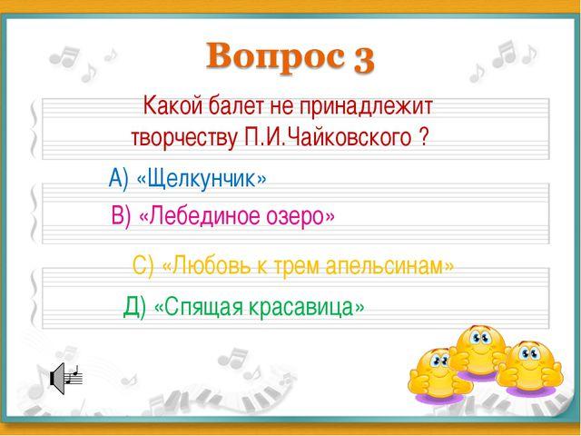 Какой балет не принадлежит творчеству П.И.Чайковского ? А) «Щелкунчик» В) «Л...