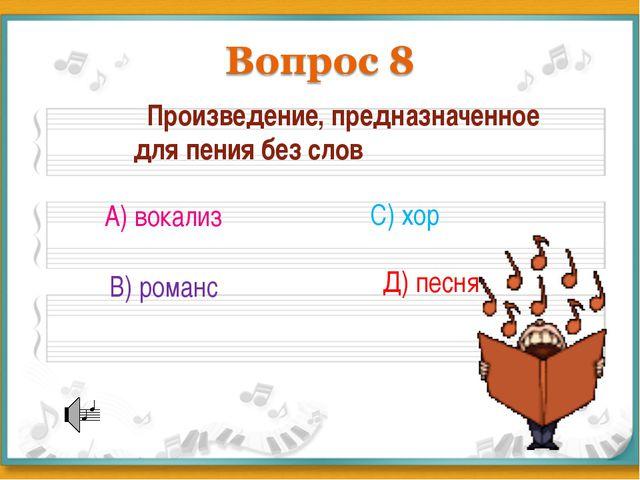 Произведение, предназначенное для пения без слов А) вокализ В) романс С) хор...