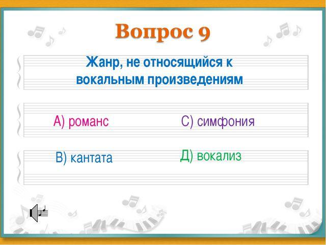 Жанр, не относящийся к вокальным произведениям А) романс В) кантата С) симфо...