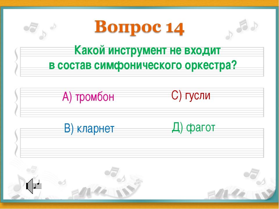 Какой инструмент не входит в состав симфонического оркестра? А) тромбон В) к...