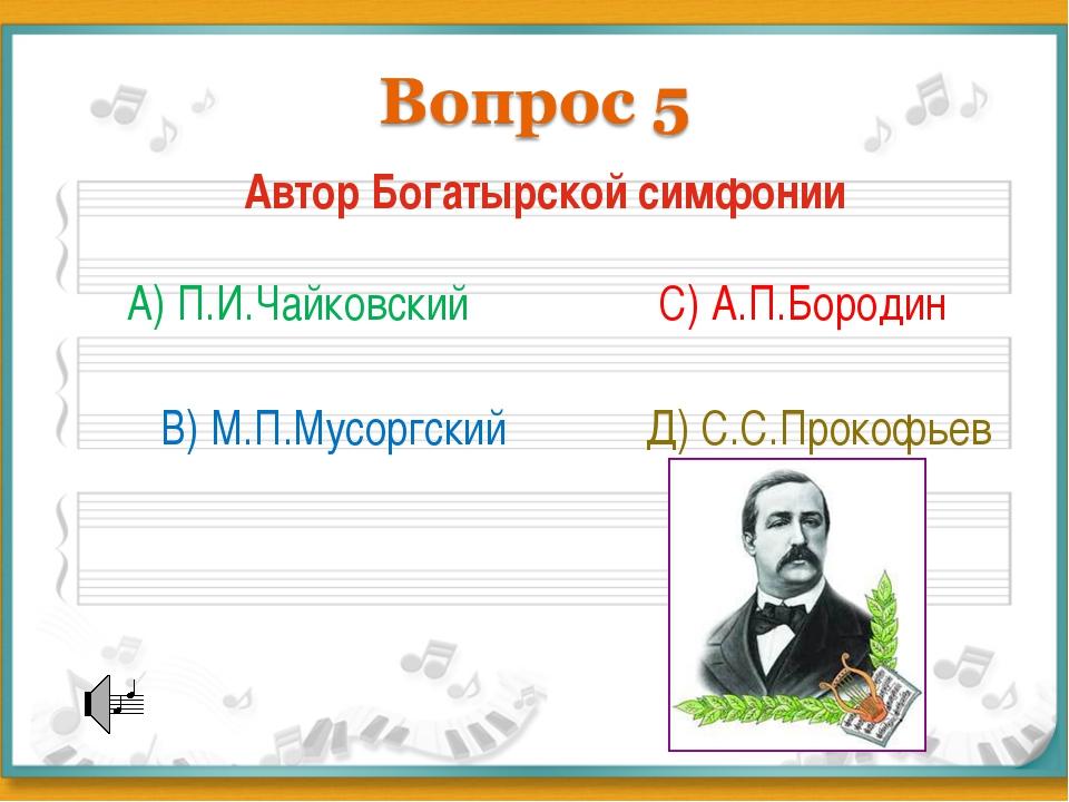 Автор Богатырской симфонии А) П.И.Чайковский В) М.П.Мусоргский С) А.П.Бородин...