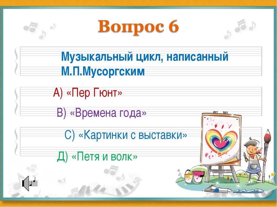 Музыкальный цикл, написанный М.П.Мусоргским А) «Пер Гюнт» В) «Времена года» С...