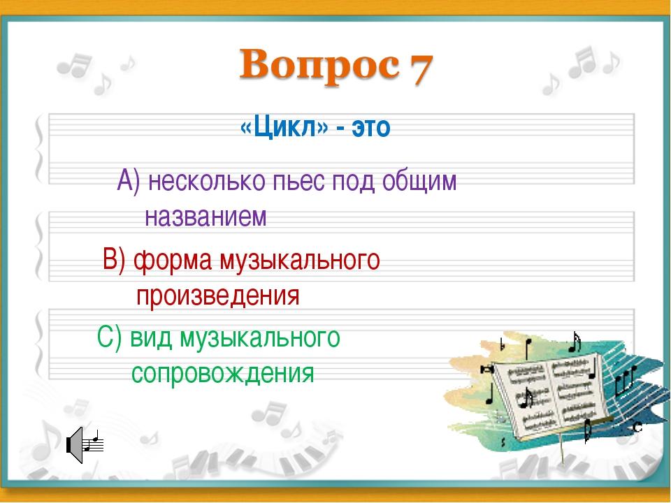 «Цикл» - это А) несколько пьес под общим названием В) форма музыкального прои...