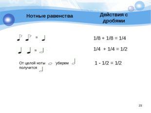 Нотные равенства Действия с дробями 1/8 + 1/8 = 1/4 1/4 + 1/4 = 1/2 1 - 1/2