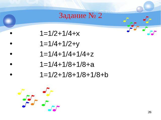Задание № 2 1=1/2+1/4+x 1=1/4+1/2+y 1=1/4+1/4+1/4+z 1=1/4+1/8+1/8+a 1=1/2+1/8...
