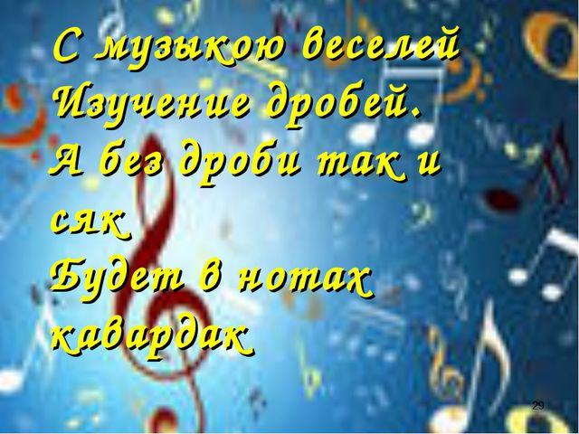 С музыкою веселей Изучение дробей. А без дроби так и сяк Будет в нотах кавар...