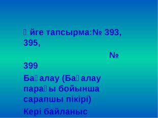 Үйге тапсырма:№ 393, 395, № 399 Бағалау (Бағалау парағы бойынша сарапшы пікір