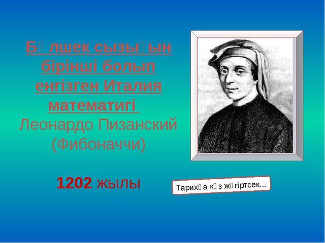 Бөлшек сызығын бірінші болып енгізген Италия математигі Леонардо Пизанский (Ф...
