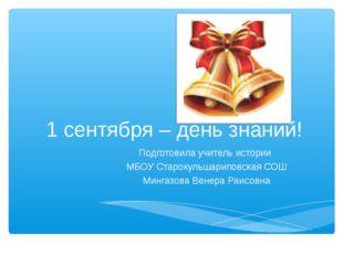 1 сентября – день знаний! Подготовила учитель истории МБОУ Старокульшариповск