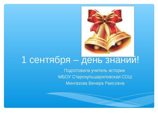 1 сентября – день знаний! Подготовила учитель истории МБОУ Старокульшариповск...