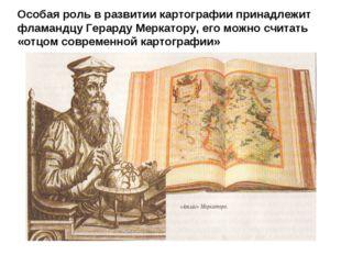 Особая роль в развитии картографии принадлежит фламандцу Герарду Меркатору, е