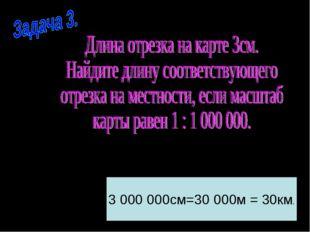 3 000 000см=30 000м = 30км.