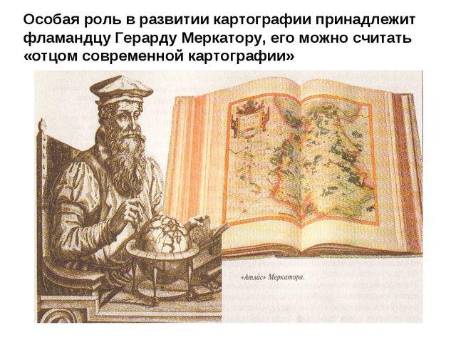 Особая роль в развитии картографии принадлежит фламандцу Герарду Меркатору, е...