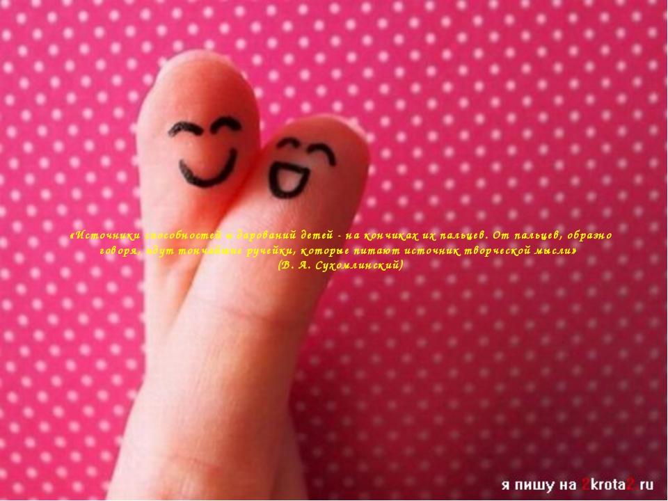 «Источники способностей и дарований детей - на кончиках их пальцев. От пальце...
