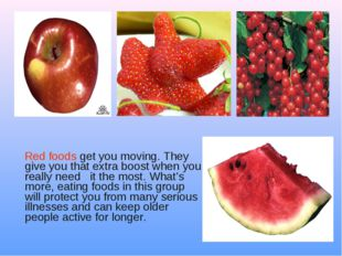 Red foods get you moving. They give you that extra boost when you really nee