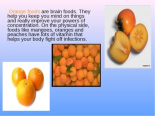 Orange foods are brain foods. They help you keep you mind on things and real