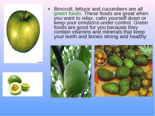 Broccoli, lettuce and cucumbers are all green foods. These foods are great wh