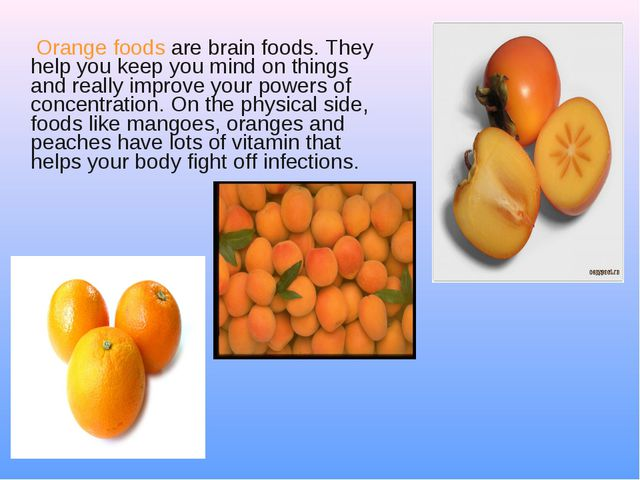 Orange foods are brain foods. They help you keep you mind on things and real...