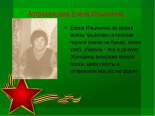 Астраханцева Елена Ильинична Елена Ильинична во время войны трудилась в колхо