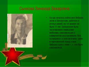 Сычкова Зинаида Захаровна Когда началась война моя бабушка жила в Белоруссии,