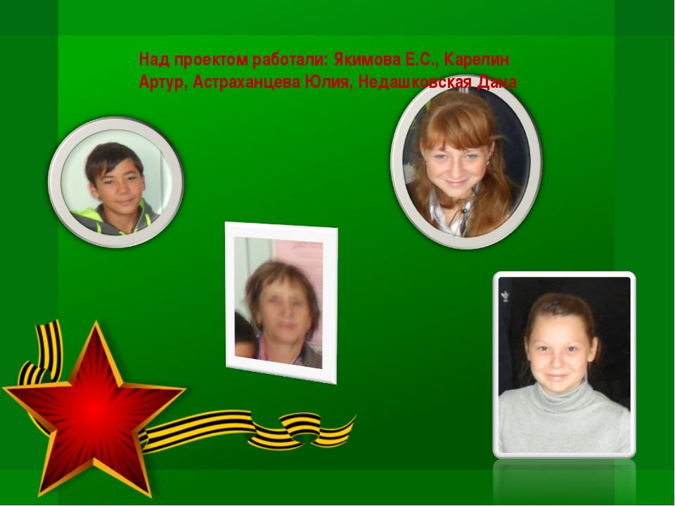 Над проектом работали: Якимова Е.С., Карелин Артур, Астраханцева Юлия, Недашк...