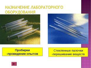 Пробирки -проведение опытов Стеклянные палочки -перешивание веществ