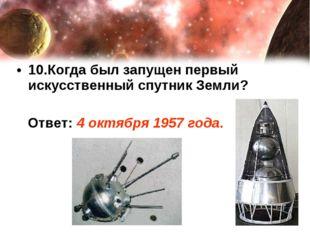 10.Когда был запущен первый искусственный спутник Земли? Ответ: 4 октября 195