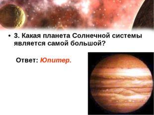 3. Какая планета Солнечной системы является самой большой? Ответ: Юпитер.