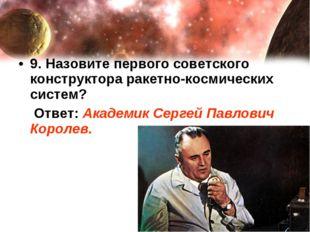 9. Назовите первого советского конструктора ракетно-космических систем? Ответ