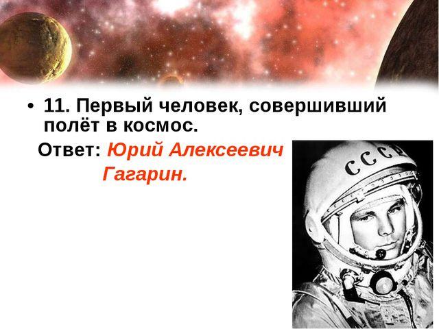 11. Первый человек, совершивший полёт в космос. Ответ: Юрий Алексеевич Гагарин.