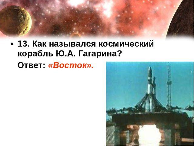 13. Как назывался космический корабль Ю.А. Гагарина? Ответ: «Восток».