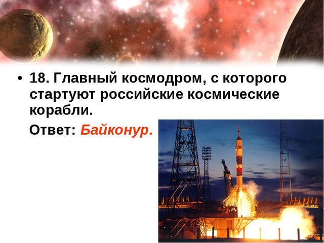 18. Главный космодром, с которого стартуют российские космические корабли. От...
