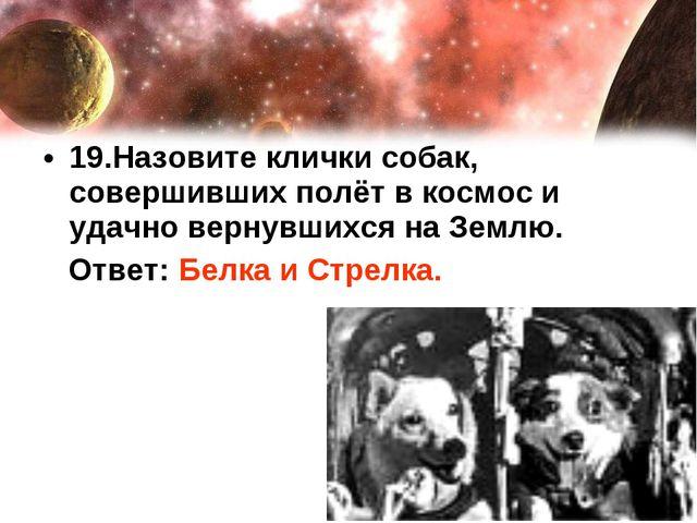 19.Назовите клички собак, совершивших полёт в космос и удачно вернувшихся на...