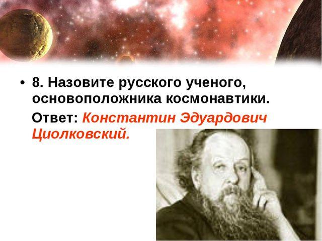 8. Назовите русского ученого, основоположника космонавтики. Ответ: Константин...