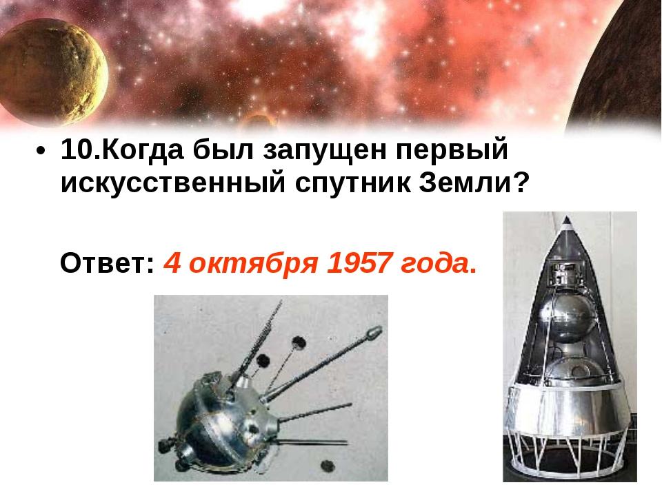 10.Когда был запущен первый искусственный спутник Земли? Ответ: 4 октября 195...