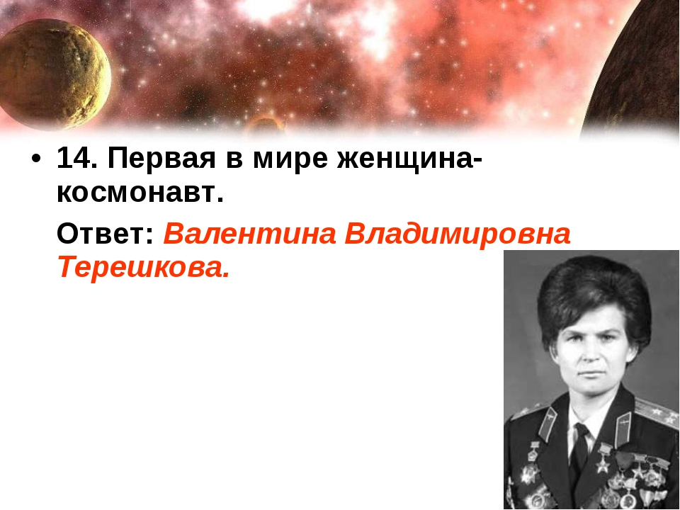 14. Первая в мире женщина-космонавт. Ответ: Валентина Владимировна Терешкова.