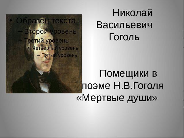 Николай Васильевич Гоголь Помещики в поэме Н.В.Гоголя «Мертвые души»